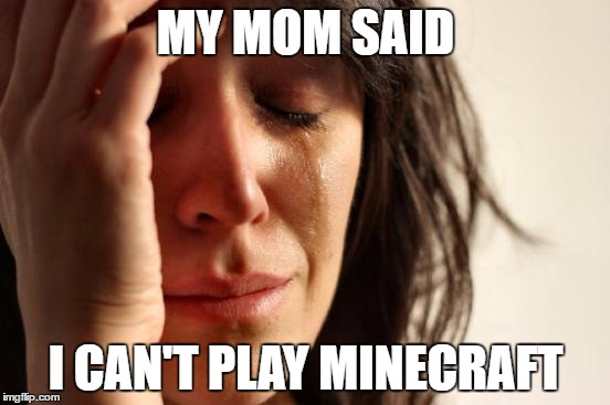 First World Problems | MY MOM SAID I CAN'T PLAY MINECRAFT | image tagged in memes,first world problems | made w/ Imgflip meme maker