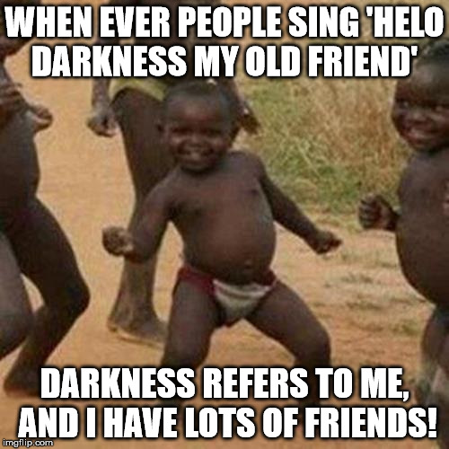 Third World Success Kid | WHEN EVER PEOPLE SING 'HELO DARKNESS MY OLD FRIEND' DARKNESS REFERS TO ME, AND I HAVE LOTS OF FRIENDS! | image tagged in memes,third world success kid | made w/ Imgflip meme maker