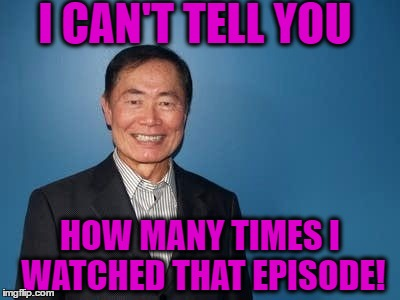 sulu | I CAN'T TELL YOU HOW MANY TIMES I WATCHED THAT EPISODE! | image tagged in sulu | made w/ Imgflip meme maker