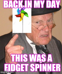 First it was the top, then the Rubick's Cube, and now.... | BACK IN MY DAY THIS WAS A FIDGET SPINNER | image tagged in memes,back in my day | made w/ Imgflip meme maker
