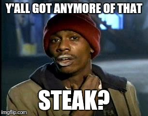 Y'all Got Any More Of That Meme | Y'ALL GOT ANYMORE OF THAT STEAK? | image tagged in memes,yall got any more of | made w/ Imgflip meme maker