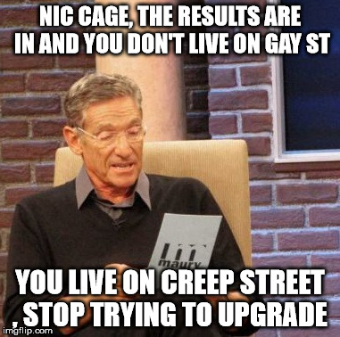 Maury Lie Detector Meme | NIC CAGE, THE RESULTS ARE IN AND YOU DON'T LIVE ON GAY ST YOU LIVE ON CREEP STREET , STOP TRYING TO UPGRADE | image tagged in memes,maury lie detector | made w/ Imgflip meme maker