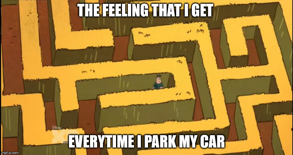 Lost in a Corn Maze | THE FEELING THAT I GET EVERYTIME I PARK MY CAR | image tagged in lost in a corn maze | made w/ Imgflip meme maker