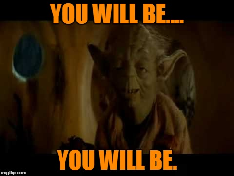YOU WILL BE.... YOU WILL BE. | made w/ Imgflip meme maker