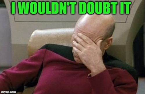 Captain Picard Facepalm Meme | I WOULDN'T DOUBT IT | image tagged in memes,captain picard facepalm | made w/ Imgflip meme maker