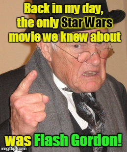 Back In My Day Meme | Back in my day, the only Star Wars movie we knew about was Flash Gordon! Star Wars Flash Gordon! | image tagged in memes,back in my day | made w/ Imgflip meme maker