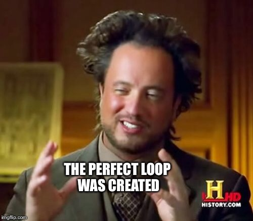 Ancient Aliens Meme | THE PERFECT LOOP WAS CREATED | image tagged in memes,ancient aliens | made w/ Imgflip meme maker