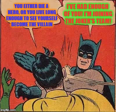 Batman Slapping Robin Meme | YOU EITHER DIE A HERO, OR YOU LIVE LONG ENOUGH TO SEE YOURSELF BECOME THE VILLAIN I'VE HAD ENOUGH OF YOU! I'M JOINING THE JOKER'S TEAM! | image tagged in memes,batman slapping robin | made w/ Imgflip meme maker
