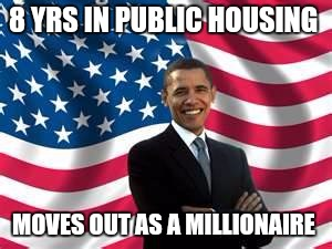 Obama | 8 YRS IN PUBLIC HOUSING MOVES OUT AS A MILLIONAIRE | image tagged in memes,obama | made w/ Imgflip meme maker