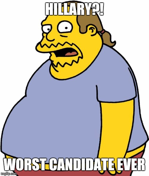 Comic Book Guy | HILLARY?! WORST CANDIDATE EVER | image tagged in memes,comic book guy | made w/ Imgflip meme maker