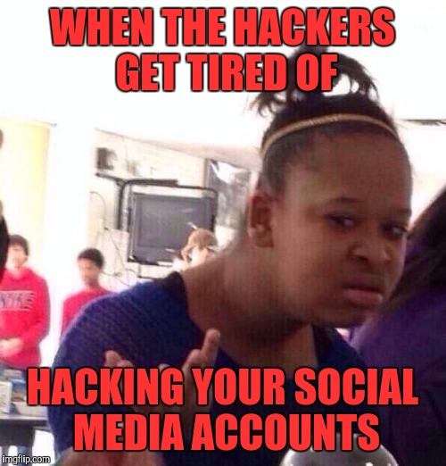 Black Girl Wat Meme | WHEN THE HACKERS GET TIRED OF HACKING YOUR SOCIAL MEDIA ACCOUNTS | image tagged in memes,black girl wat | made w/ Imgflip meme maker