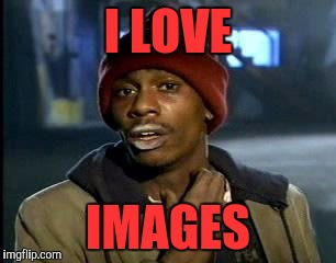 Y'all Got Any More Of That Meme | I LOVE IMAGES | image tagged in memes,yall got any more of | made w/ Imgflip meme maker