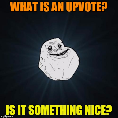 WHAT IS AN UPVOTE? IS IT SOMETHING NICE? | made w/ Imgflip meme maker