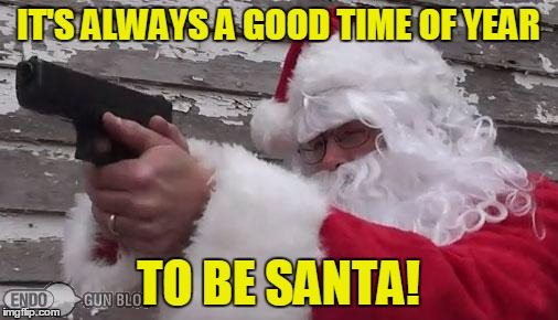 IT'S ALWAYS A GOOD TIME OF YEAR TO BE SANTA! | made w/ Imgflip meme maker
