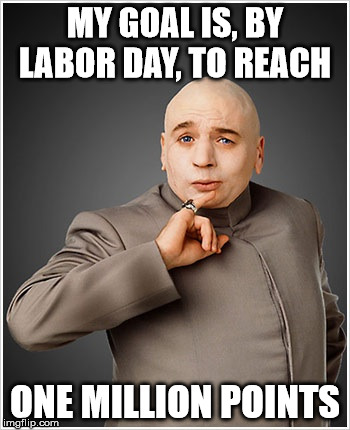 MY GOAL IS, BY LABOR DAY, TO REACH ONE MILLION POINTS | made w/ Imgflip meme maker