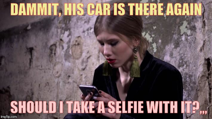 DAMMIT, HIS CAR IS THERE AGAIN SHOULD I TAKE A SELFIE WITH IT?,,, | made w/ Imgflip meme maker