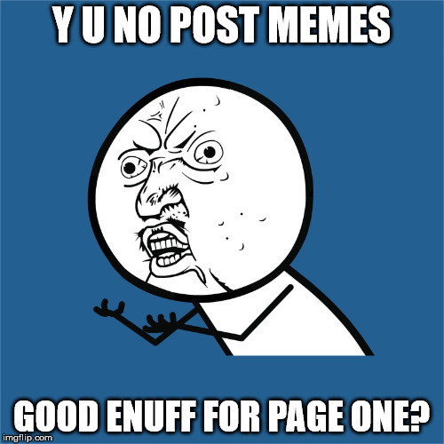 Y U NO POST MEMES GOOD ENUFF FOR PAGE ONE? | made w/ Imgflip meme maker
