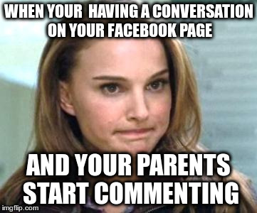 disappointment | WHEN YOUR  HAVING A CONVERSATION ON YOUR FACEBOOK PAGE AND YOUR PARENTS START COMMENTING | image tagged in dissapointment,facebook | made w/ Imgflip meme maker