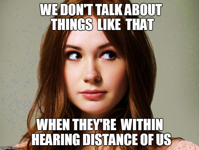 WE DON'T TALK ABOUT THINGS  LIKE  THAT WHEN THEY'RE  WITHIN HEARING DISTANCE OF US | made w/ Imgflip meme maker