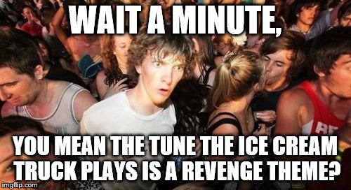 WAIT A MINUTE, YOU MEAN THE TUNE THE ICE CREAM TRUCK PLAYS IS A REVENGE THEME? | made w/ Imgflip meme maker