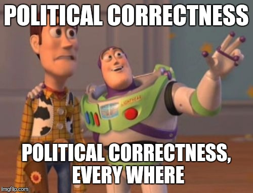 X, X Everywhere Meme | POLITICAL CORRECTNESS POLITICAL CORRECTNESS, EVERY WHERE | image tagged in memes,x,x everywhere,x x everywhere | made w/ Imgflip meme maker