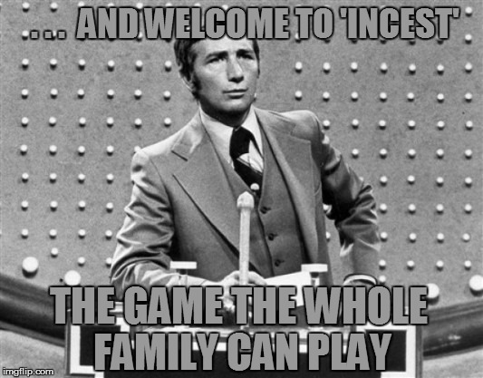 . . .  AND WELCOME TO 'INCEST' THE GAME THE WHOLE FAMILY CAN PLAY | made w/ Imgflip meme maker