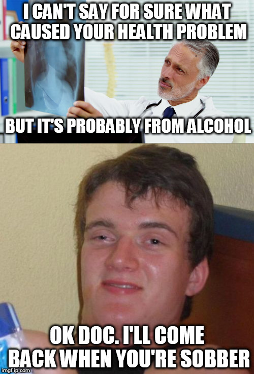 10 Guy | I CAN'T SAY FOR SURE WHAT CAUSED YOUR HEALTH PROBLEM OK DOC. I'LL COME BACK WHEN YOU'RE SOBBER BUT IT'S PROBABLY FROM ALCOHOL | image tagged in 10 guy,meme,funny,doctor | made w/ Imgflip meme maker