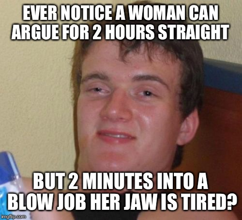 Oral communication  | EVER NOTICE A WOMAN CAN ARGUE FOR 2 HOURS STRAIGHT BUT 2 MINUTES INTO A BLOW JOB HER JAW IS TIRED? | image tagged in memes,10 guy,funny | made w/ Imgflip meme maker