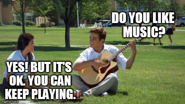 Ouch! | DO YOU LIKE MUSIC? YES! BUT IT'S OK. YOU CAN KEEP PLAYING. | image tagged in music,meme,funny | made w/ Imgflip meme maker