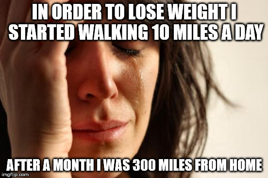 First World Problems Meme | IN ORDER TO LOSE WEIGHT I STARTED WALKING 10 MILES A DAY AFTER A MONTH I WAS 300 MILES FROM HOME | image tagged in memes,first world problems | made w/ Imgflip meme maker