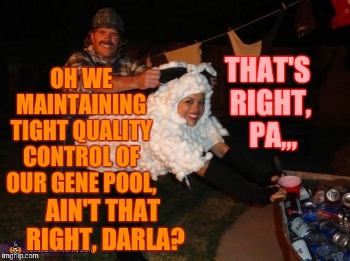 redneck lovin,,, | OH WE  MAINTAINING TIGHT QUALITY CONTROL OF OUR GENE POOL, AIN'T THAT RIGHT, DARLA? THAT'S RIGHT,  PA,,, | image tagged in redneck lovin | made w/ Imgflip meme maker
