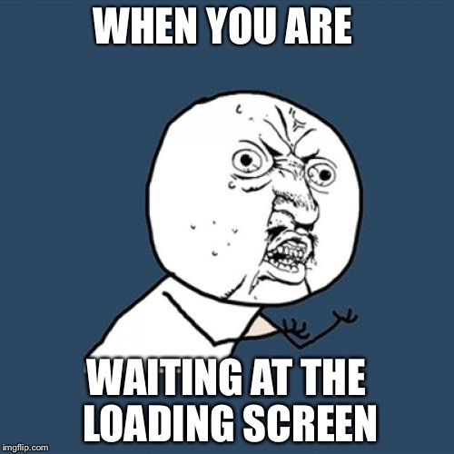 Y U No | WHEN YOU ARE WAITING AT THE LOADING SCREEN | image tagged in memes,y u no | made w/ Imgflip meme maker