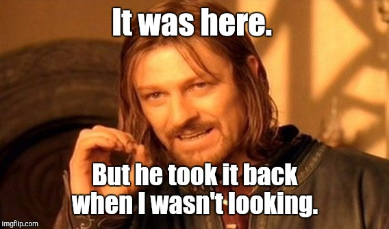 One Does Not Simply Meme | It was here. But he took it back when I wasn't looking. | image tagged in memes,one does not simply | made w/ Imgflip meme maker