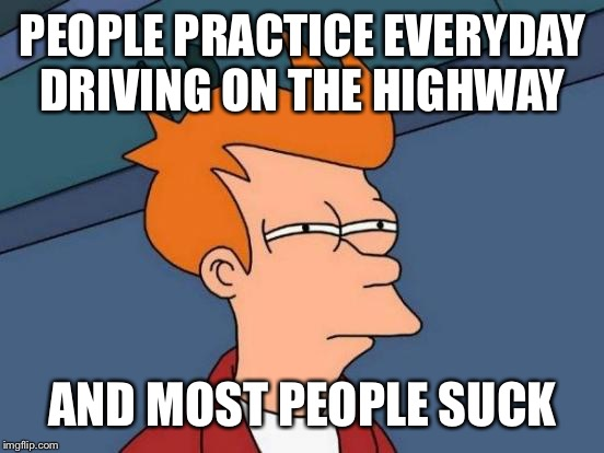 Futurama Fry Meme | PEOPLE PRACTICE EVERYDAY DRIVING ON THE HIGHWAY AND MOST PEOPLE SUCK | image tagged in memes,futurama fry | made w/ Imgflip meme maker