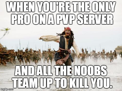 Jack Sparrow Being Chased Meme | WHEN YOU'RE THE ONLY PRO ON A PVP SERVER AND ALL THE NOOBS TEAM UP TO KILL YOU. | image tagged in memes,jack sparrow being chased | made w/ Imgflip meme maker