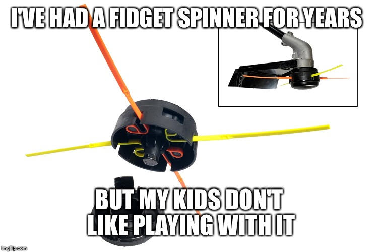I'VE HAD A FIDGET SPINNER FOR YEARS BUT MY KIDS DON'T LIKE PLAYING WITH IT | made w/ Imgflip meme maker