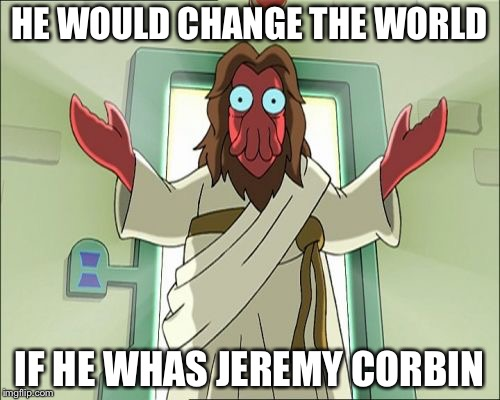 Zoidberg Jesus | HE WOULD CHANGE THE WORLD IF HE WHAS JEREMY CORBIN | image tagged in memes,zoidberg jesus | made w/ Imgflip meme maker