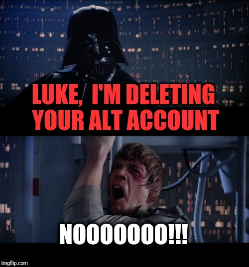 Let's see how long you stay on the weekly leaderboard NOW,  cheater! | LUKE,  I'M DELETING YOUR ALT ACCOUNT NOOOOOOO!!! | image tagged in memes,star wars no | made w/ Imgflip meme maker