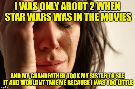 First World Problems Meme | I WAS ONLY ABOUT 2 WHEN STAR WARS WAS IN THE MOVIES AND MY GRANDFATHER TOOK MY SISTER TO SEE IT AND WOULDNT TAKE ME BECAUSE I WAS TOO LITTLE | image tagged in memes,first world problems | made w/ Imgflip meme maker