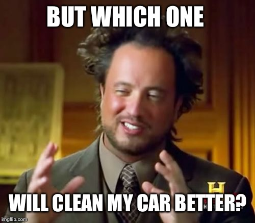 Ancient Aliens Meme | BUT WHICH ONE WILL CLEAN MY CAR BETTER? | image tagged in memes,ancient aliens | made w/ Imgflip meme maker