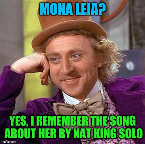 Creepy Condescending Wonka Meme | MONA LEIA? YES, I REMEMBER THE SONG ABOUT HER BY NAT KING SOLO | image tagged in memes,creepy condescending wonka | made w/ Imgflip meme maker