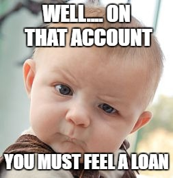 Skeptical Baby Meme | WELL.... ON THAT ACCOUNT YOU MUST FEEL A LOAN | image tagged in memes,skeptical baby | made w/ Imgflip meme maker
