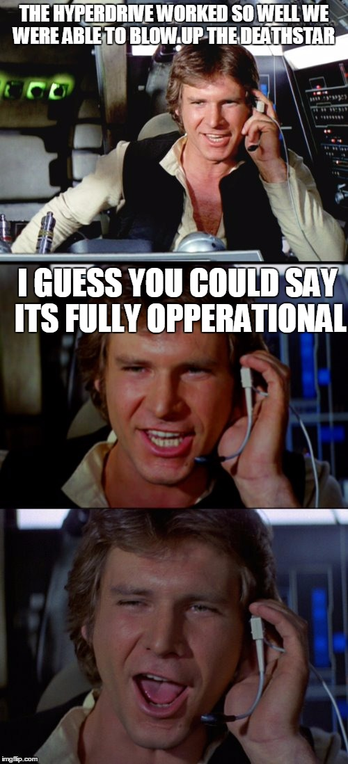 Bad Pun Han Solo | THE HYPERDRIVE WORKED SO WELL WE WERE ABLE TO BLOW UP THE DEATHSTAR I GUESS YOU COULD SAY ITS FULLY OPPERATIONAL | image tagged in bad pun han solo | made w/ Imgflip meme maker
