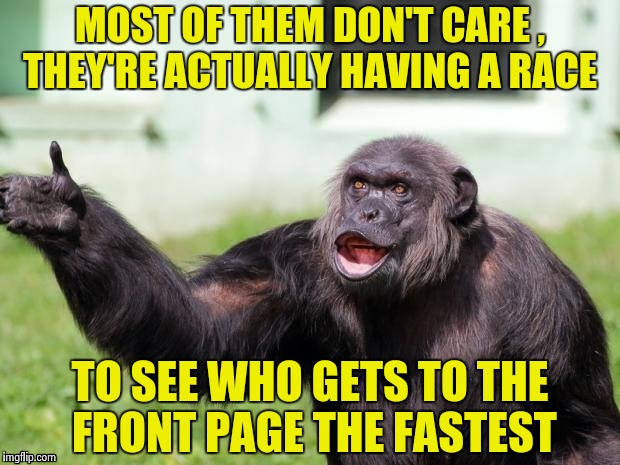 Gorilla your dreams | MOST OF THEM DON'T CARE , THEY'RE ACTUALLY HAVING A RACE TO SEE WHO GETS TO THE FRONT PAGE THE FASTEST | image tagged in gorilla your dreams | made w/ Imgflip meme maker