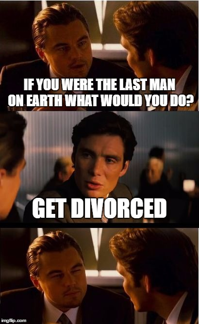 Inception Meme | IF YOU WERE THE LAST MAN ON EARTH WHAT WOULD YOU DO? GET DIVORCED | image tagged in memes,inception | made w/ Imgflip meme maker