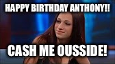 Cash Me Ousside | HAPPY BIRTHDAY ANTHONY!! CASH ME OUSSIDE! | image tagged in cash me ousside | made w/ Imgflip meme maker