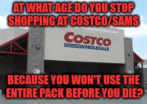 AT WHAT AGE DO YOU STOP SHOPPING AT COSTCO/SAMS BECAUSE YOU WON'T USE THE ENTIRE PACK BEFORE YOU DIE? | image tagged in costco,sams,old,funny,funny memes,shopping | made w/ Imgflip meme maker