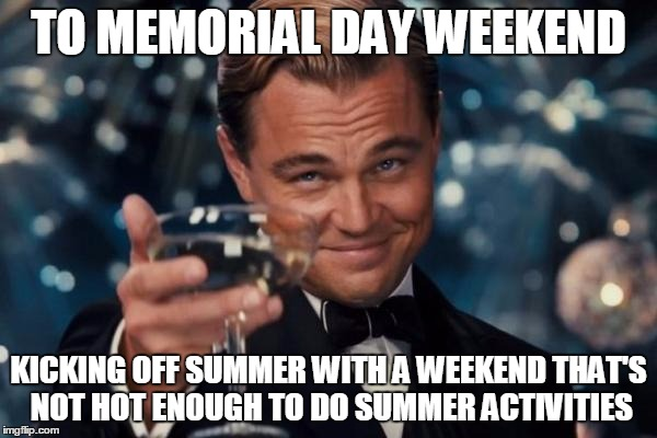 Leonardo Dicaprio Cheers | TO MEMORIAL DAY WEEKEND KICKING OFF SUMMER WITH A WEEKEND THAT'S NOT HOT ENOUGH TO DO SUMMER ACTIVITIES | image tagged in memes,leonardo dicaprio cheers | made w/ Imgflip meme maker