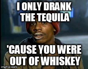 Y'all Got Any More Of That Meme | I ONLY DRANK THE TEQUILA 'CAUSE YOU WERE OUT OF WHISKEY | image tagged in memes,yall got any more of | made w/ Imgflip meme maker