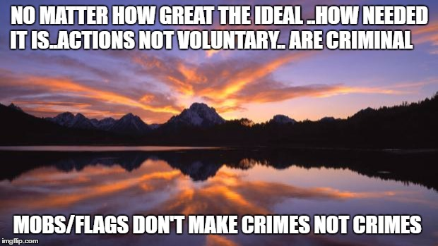 Mountain_sunset | NO MATTER HOW GREAT THE IDEAL ..HOW NEEDED IT IS..ACTIONS NOT VOLUNTARY.. ARE CRIMINAL MOBS/FLAGS DON'T MAKE CRIMES NOT CRIMES | image tagged in mountain_sunset | made w/ Imgflip meme maker